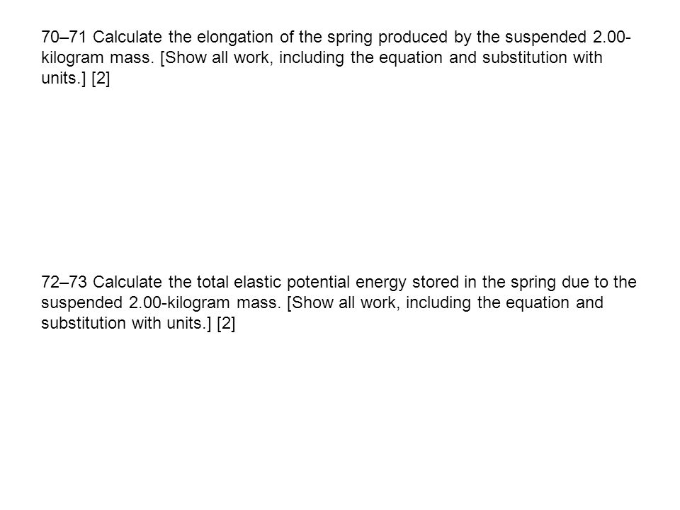 70–71 Calculate the elongation of the spring produced by the suspended 2.00-kilogram mass. [Show all work, including the equation and substitution with units.] [2]